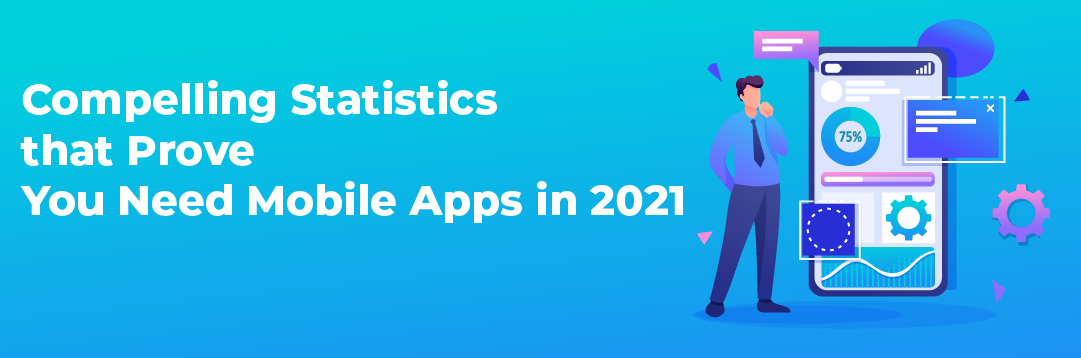 COMPELLING STATISTICS THAT PROVE YOU NEED MOBILE APPS IN 2021